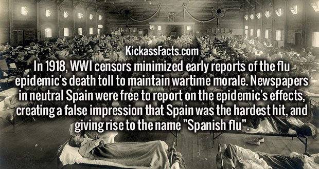 """In 1918, WWI censors minimized early reports of the flu epidemic's death toll to maintain wartime morale. Newspapers in neutral Spain were free to report on the epidemic's effects, creating a false impression that Spain was the hardest hit, and giving rise to the name """"Spanish flu""""."""