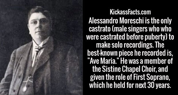 """Alessandro Moreschi is the only castrato (male singers who who were castrated before puberty) to make solo recordings. The best-known piece he recorded is, """"Ave Maria."""" He was a member of the Sistine Chapel Choir, and given the role of First Soprano, which he held for next 30 years."""