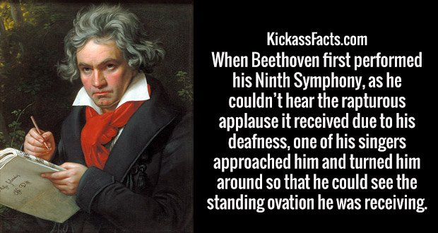 When Beethoven first performed his Ninth Symphony, as he couldn't hear the rapturous applause it received due to his deafness, one of his singers approached him and turned him around so that he could see the standing ovation he was receiving.