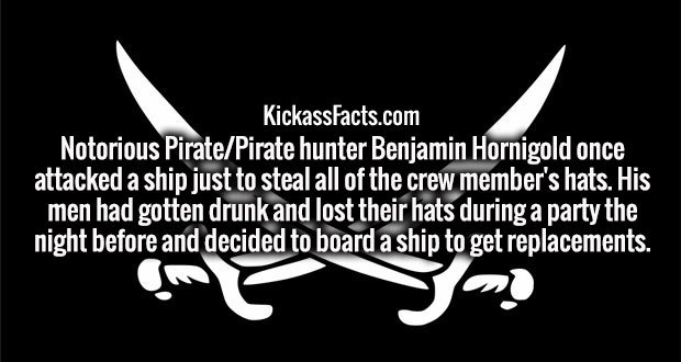 Notorious Pirate/Pirate hunter Benjamin Hornigold once attacked a ship just to steal all of the crew member's hats. His men had gotten drunk and lost their hats during a party the night before and decided to board a ship to get replacements.