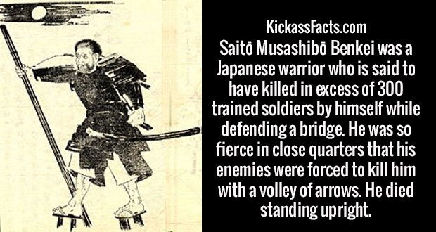 Saitō Musashibō Benkei was a Japanese warrior who is said to have killed in excess of 300 trained soldiers by himself while defending a bridge. He was so fierce in close quarters that his enemies were forced to kill him with a volley of arrows. He died standing upright.