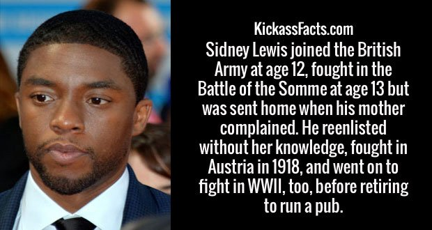 Sidney Lewis joined the British Army at age 12, fought in the Battle of the Somme at age 13 but was sent home when his mother complained. He reenlisted without her knowledge, fought in Austria in 1918, and went on to fight in WWII, too, before retiring to run a pub.