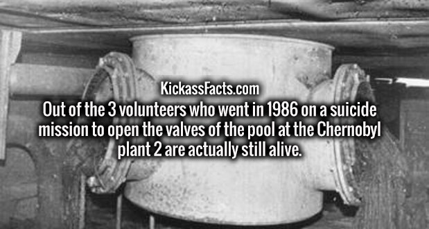 Out of the 3 volunteers who went in 1986 on a suicide mission to open the valves of the pool at the Chernobyl plant 2 are actually still alive.