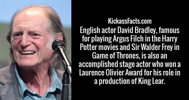 English actor David Bradley, famous for playing Argus Filch in the Harry Potter movies and Sir Walder Frey in Game of Thrones, is also an accomplished stage actor who won a Laurence Olivier Award for his role in a production of King Lear.