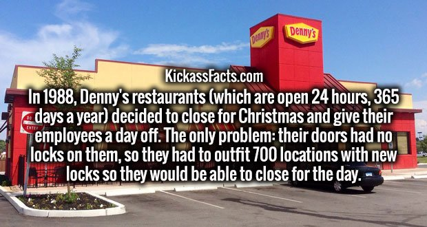 In 1988, Denny's restaurants (which are open 24 hours, 365 days a year) decided to close for Christmas and give their employees a day off. The only problem: their doors had no locks on them, so they had to outfit 700 locations with new locks so they would be able to close for the day.