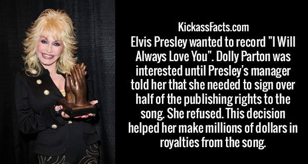 "Elvis Presley wanted to record ""I Will Always Love You"". Dolly Parton was interested until Presley's manager told her that she needed to sign over half of the publishing rights to the song. She refused. This decision helped her make millions of dollars in royalties from the song."