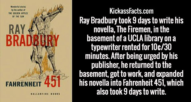 Ray Bradbury took 9 days to write his novella, The Firemen, in the basement of a UCLA library on a typewriter rented for 10¢/30 minutes. After being urged by his publisher, he returned to the basement, got to work, and expanded his novella into Fahrenheit 451, which also took 9 days to write.