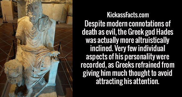 Despite modern connotations of death as evil, the Greek god Hades was actually more altruistically inclined. Very few individual aspects of his personality were recorded, as Greeks refrained from giving him much thought to avoid attracting his attention.