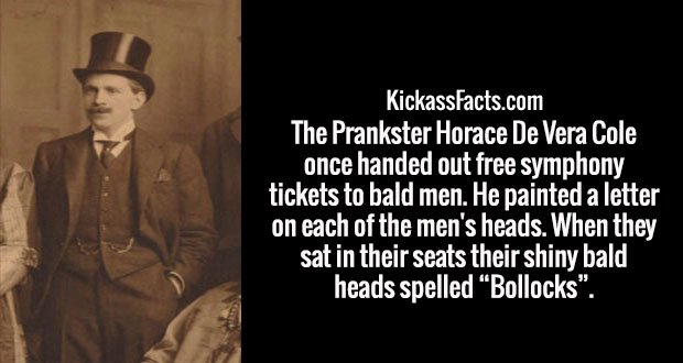 "The Prankster Horace De Vera Cole once handed out free symphony tickets to bald men. He painted a letter on each of the men's heads. When they sat in their seats their shiny bald heads spelled ""Bollocks""."