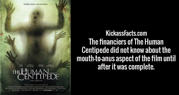 The financiers of The Human Centipede did not know about the mouth-to-anus aspect of the film until after it was complete.