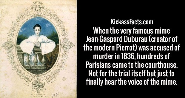 When the very famous mime Jean-Gaspard Duburau (creator of the modern Pierrot) was accused of murder in 1836, hundreds of Parisians came to the courthouse. Not for the trial itself but just to finally hear the voice of the mime.