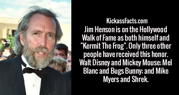 """Jim Henson is on the Hollywood Walk of Fame as both himself and """"Kermit The Frog"""". Only three other people have received this honor. Walt Disney and Mickey Mouse; Mel Blanc and Bugs Bunny; and Mike Myers and Shrek."""