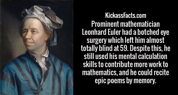 Prominent mathematician Leonhard Euler had a botched eye surgery which left him almost totally blind at 59. Despite this, he still used his mental calculation skills to contribute more work to mathematics, and he could recite epic poems by memory.