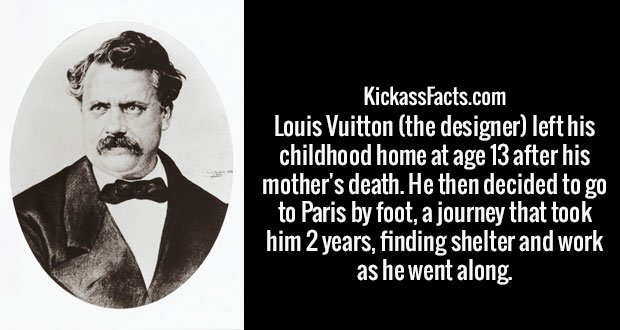 Louis Vuitton (the designer) left his childhood home at age 13 after his mother's death. He then decided to go to Paris by foot, a journey that took him 2 years, finding shelter and work as he went along.