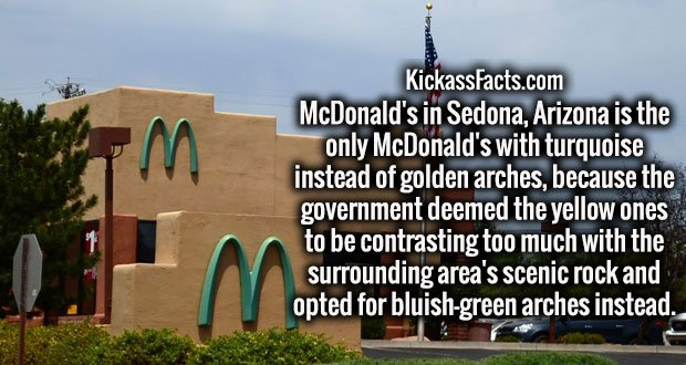 McDonald's in Sedona, Arizona is the only McDonald's with turquoise instead of golden arches, because the government deemed the yellow ones to be contrasting too much with the surrounding area's scenic rock and opted for bluish-green arches instead.