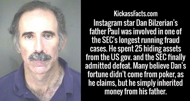 Instagram star Dan Bilzerian's father Paul was involved in one of the SEC's longest running fraud cases. He spent 25 hiding assets from the US gov. and the SEC finally admitted defeat. Many believe Dan's fortune didn't come from poker, as he claims, but he simply inherited money from his father.