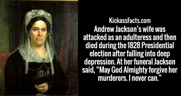"""Andrew Jackson's wife was attacked as an adulteress and then died during the 1828 Presidential election after falling into deep depression. At her funeral Jackson said, """"May God Almighty forgive her murderers. I never can."""""""