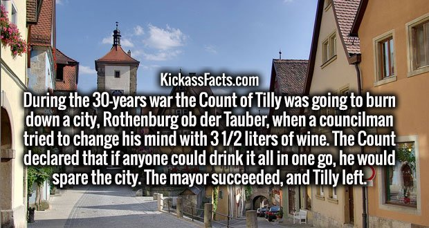 During the 30-years war the Count of Tilly was going to burn down a city, Rothenburg ob der Tauber, when a councilman tried to change his mind with 3 1/2 liters of wine. The Count declared that if anyone could drink it all in one go, he would spare the city. The mayor succeeded, and Tilly left.