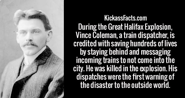 During the Great Halifax Explosion, Vince Coleman, a train dispatcher, is credited with saving hundreds of lives by staying behind and messaging incoming trains to not come into the city. He was killed in the explosion. His dispatches were the first warning of the disaster to the outside world.