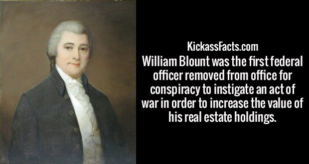 William Blount was the first federal officer removed from office for conspiracy to instigate an act of war in order to increase the value of his real estate holdings.