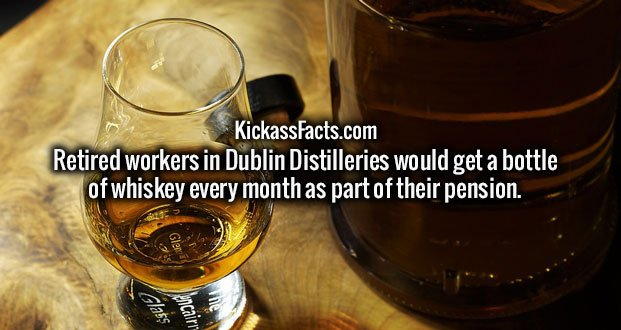 Retired workers in Dublin Distilleries would get a bottle of whiskey every month as part of their pension.