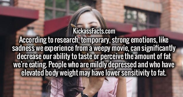 According to research, temporary, strong emotions, like sadness we experience from a weepy movie, can significantly decrease our ability to taste or perceive the amount of fat we're eating. People who are mildly depressed and who have elevated body weight may have lower sensitivity to fat.