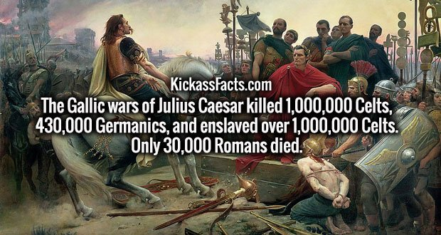 The Gallic wars of Julius Caesar killed 1,000,000 Celts, 430,000 Germanics, and enslaved over 1,000,000 Celts. Only 30,000 Romans died.