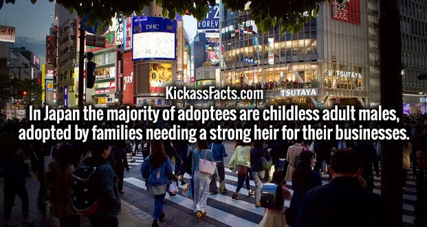 In Japan the majority of adoptees are childless adult males, adopted by families needing a strong heir for their businesses.
