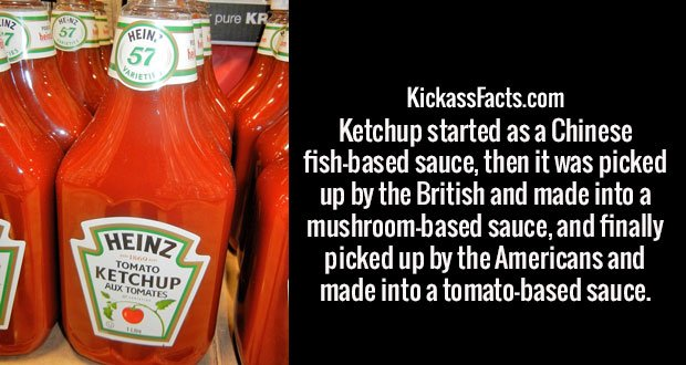 Ketchup started as a Chinese fish-based sauce, then it was picked up by the British and made into a mushroom-based sauce, and finally picked up by the Americans and made into a tomato-based sauce.