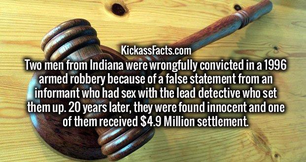 Two men from Indiana were wrongfully convicted in a 1996 armed robbery because of a false statement from an informant who had sex with the lead detective who set them up. 20 years later, they were found innocent and one of them received $4.9 Million settlement.