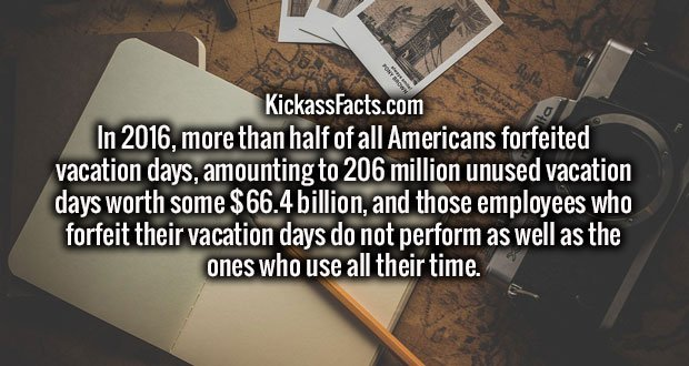 In 2016, more than half of all Americans forfeited vacation days, amounting to 206 million unused vacation days worth some $66.4 billion, and those employees who forfeit their vacation days do not perform as well as the ones who use all their time.
