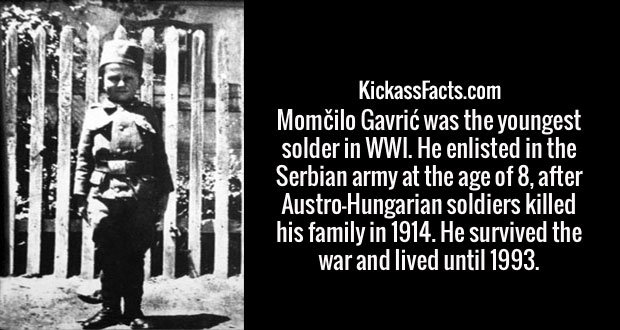 Momčilo Gavrić was the youngest solder in WWI. He enlisted in the Serbian army at the age of 8, after Austro-Hungarian soldiers killed his family in 1914. He survived the war and lived until 1993.