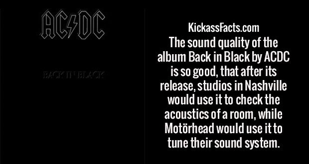 The sound quality of the album Back in Black by ACDC is so good, that after its release, studios in Nashville would use it to check the acoustics of a room, while Motörhead would use it to tune their sound system.
