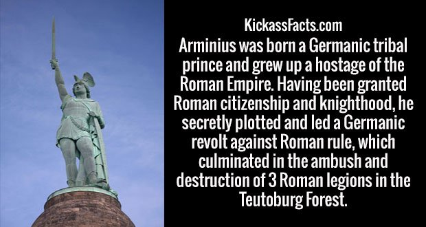 Arminius was born a Germanic tribal prince and grew up a hostage of the Roman Empire. Having been granted Roman citizenship and knighthood, he secretly plotted and led a Germanic revolt against Roman rule, which culminated in the ambush and destruction of 3 Roman legions in the Teutoburg Forest.