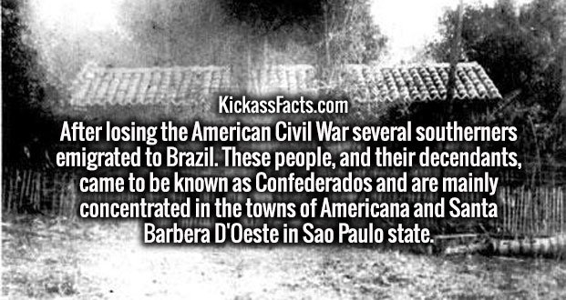 After losing the American Civil War several southerners emigrated to Brazil. These people, and their decendants, came to be known as Confederados and are mainly concentrated in the towns of Americana and Santa Barbera D'Oeste in Sao Paulo state.