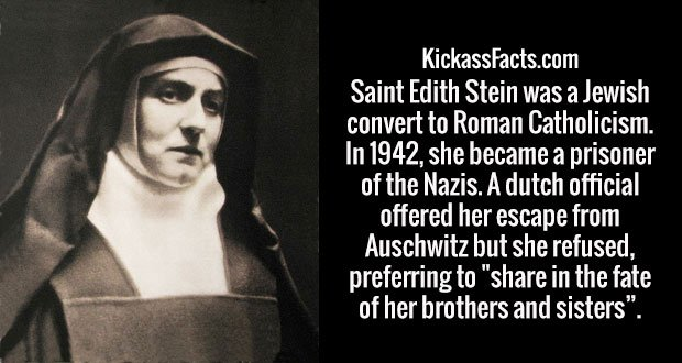 """Saint Edith Stein was a Jewish convert to Roman Catholicism. In 1942, she became a prisoner of the Nazis. A dutch official offered her escape from Auschwitz but she refused, preferring to """"share in the fate of her brothers and sisters""""."""