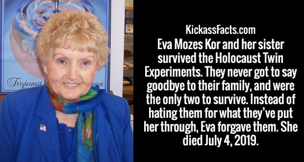 Eva Mozes Kor and her sister survived the Holocaust Twin Experiments. They never got to say goodbye to their family, and were the only two to survive. Instead of hating them for what they've put her through, Eva forgave them. She died July 4, 2019.