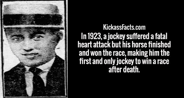 In 1923, a jockey suffered a fatal heart attack but his horse finished and won the race, making him the first and only jockey to win a race after death.