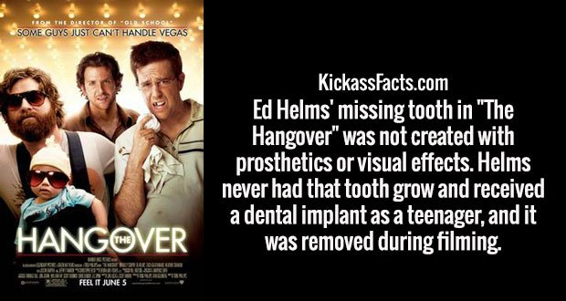 "Ed Helms' missing tooth in ""The Hangover"" was not created with prosthetics or visual effects. Helms never had that tooth grow and received a dental implant as a teenager, and it was removed during filming."