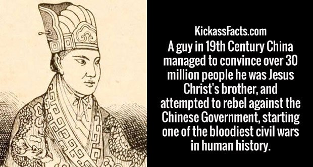 A guy in 19th Century China managed to convince over 30 million people he was Jesus Christ's brother, and attempted to rebel against the Chinese Government, starting one of the bloodiest civil wars in human history.