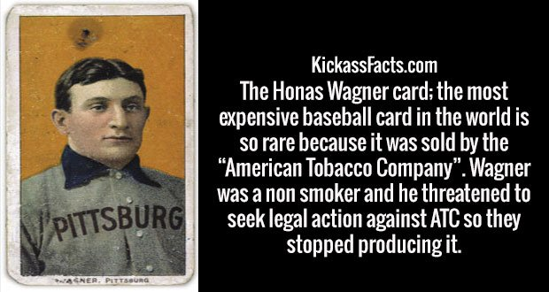 "The Honas Wagner card; the most expensive baseball card in the world is so rare because it was sold by the ""American Tobacco Company"". Wagner was a non smoker and he threatened to seek legal action against ATC so they stopped producing it."