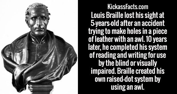 Louis Braille lost his sight at 5-years-old after an accident trying to make holes in a piece of leather with an awl. 10 years later, he completed his system of reading and writing for use by the blind or visually impaired. Braille created his own raised-dot system by using an awl.