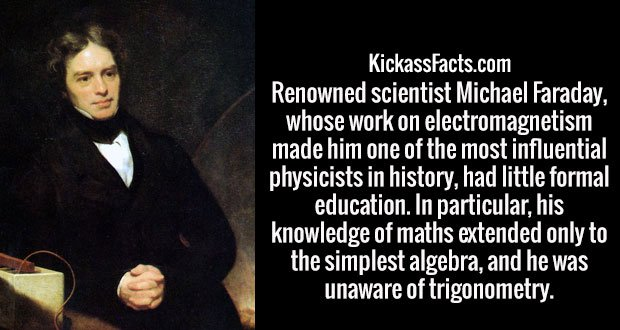 Renowned scientist Michael Faraday, whose work on electromagnetism made him one of the most influential physicists in history, had little formal education. In particular, his knowledge of maths extended only to the simplest algebra, and he was unaware of trigonometry.