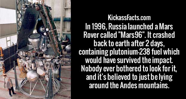 "In 1996, Russia launched a Mars Rover called ""Mars96"". It crashed back to earth after 2 days, containing plutonium-238 fuel which would have survived the impact. Nobody ever bothered to look for it, and it's believed to just be lying around the Andes mountains."
