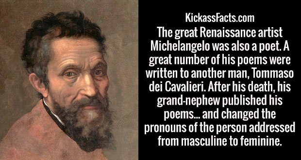 The great Renaissance artist Michelangelo was also a poet. A great number of his poems were written to another man, Tommaso dei Cavalieri. After his death, his grand-nephew published his poems... and changed the pronouns of the person addressed from masculine to feminine.