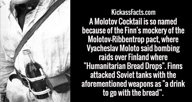 "A Molotov Cocktail is so named because of the Finn's mockery of the Molotov-Ribbentrop pact, where Vyacheslav Moloto said bombing raids over Finland where ""Humanitarian Bread Drops"". Finns attacked Soviet tanks with the aforementioned weapons as ""a drink to go with the bread""."