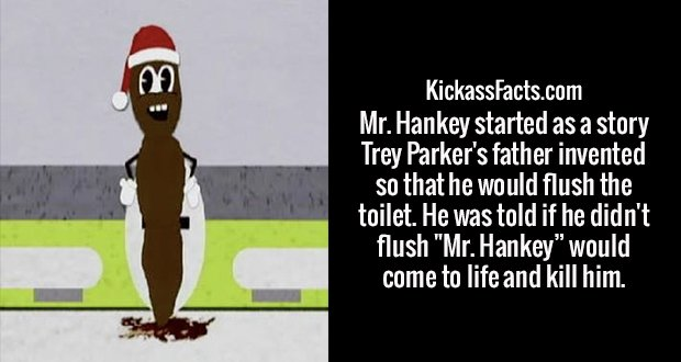 """Mr. Hankey started as a story Trey Parker's father invented so that he would flush the toilet. He was told if he didn't flush """"Mr. Hankey"""" would come to life and kill him."""
