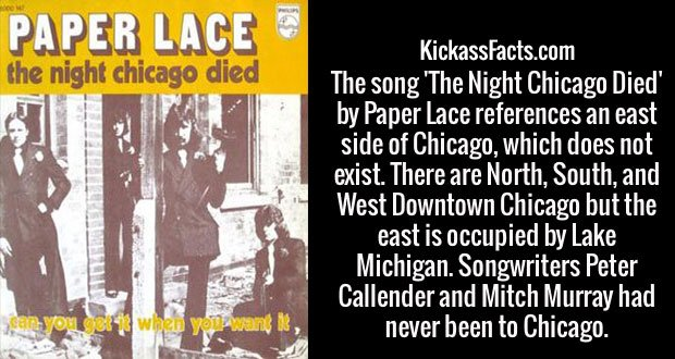 The song 'The Night Chicago Died' by Paper Lace references an east side of Chicago, which does not exist. There are North, South, and West Downtown Chicago but the east is occupied by Lake Michigan. Songwriters Peter Callender and Mitch Murray had never been to Chicago.