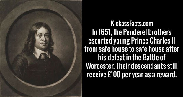 In 1651, the Penderel brothers escorted young Prince Charles II from safe house to safe house after his defeat in the Battle of Worcester. Their descendants still receive £100 per year as a reward.