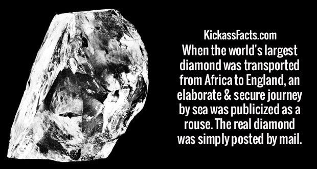 When the world's largest diamond was transported from Africa to England, an elaborate & secure journey by sea was publicized as a rouse. The real diamond was simply posted by mail.